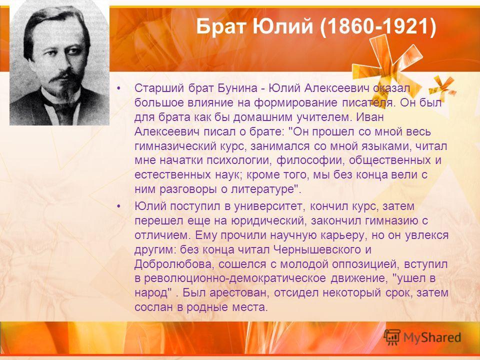 Брат Юлий (1860-1921) Старший брат Бунина - Юлий Алексеевич оказал большое влияние на формирование писателя. Он был для брата как бы домашним учителем. Иван Алексеевич писал о брате: