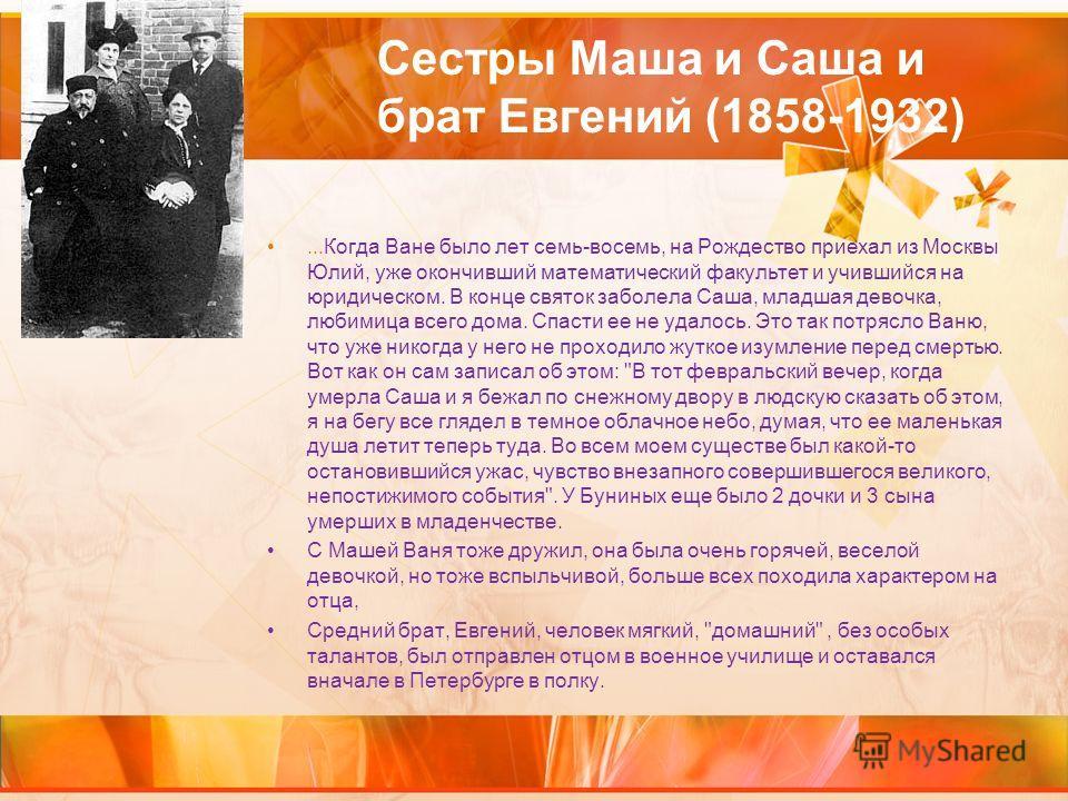 Сестры Маша и Саша и брат Евгений (1858-1932)...Когда Ване было лет семь-восемь, на Рождество приехал из Москвы Юлий, уже окончивший математический факультет и учившийся на юридическом. В конце святок заболела Саша, младшая девочка, любимица всего до