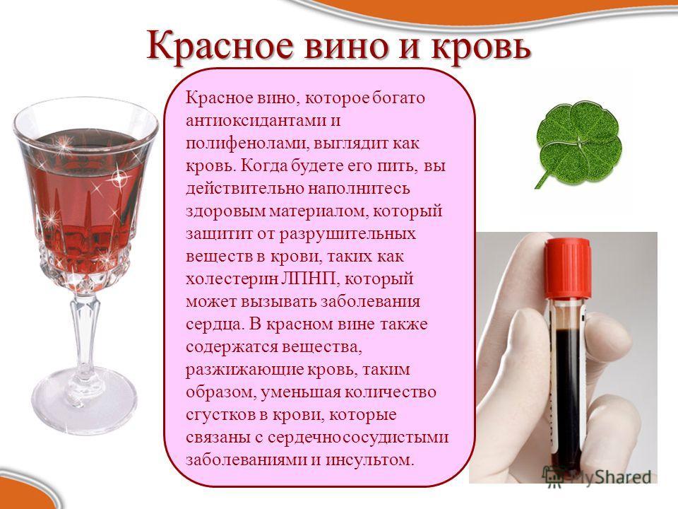 Красное вино и кровь Красное вино, которое богато антиоксидантами и полифенолами, выглядит как кровь. Когда будете его пить, вы действительно наполнитесь здоровым материалом, который защитит от разрушительных веществ в крови, таких как холестерин ЛПН