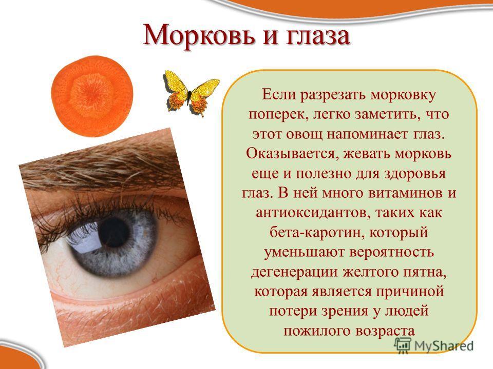Морковь и глаза Если разрезать морковку поперек, легко заметить, что этот овощ напоминает глаз. Оказывается, жевать морковь еще и полезно для здоровья глаз. В ней много витаминов и антиоксидантов, таких как бета-каротин, который уменьшают вероятность