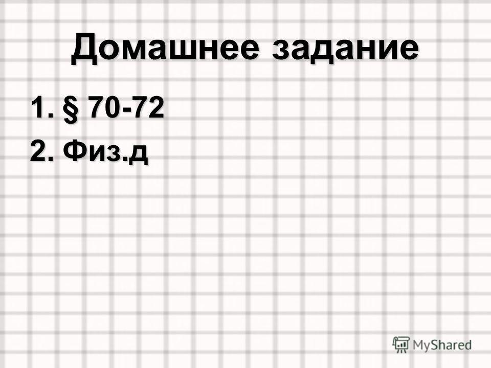 Домашнее задание 1.§ 70-72 2.Физ.д