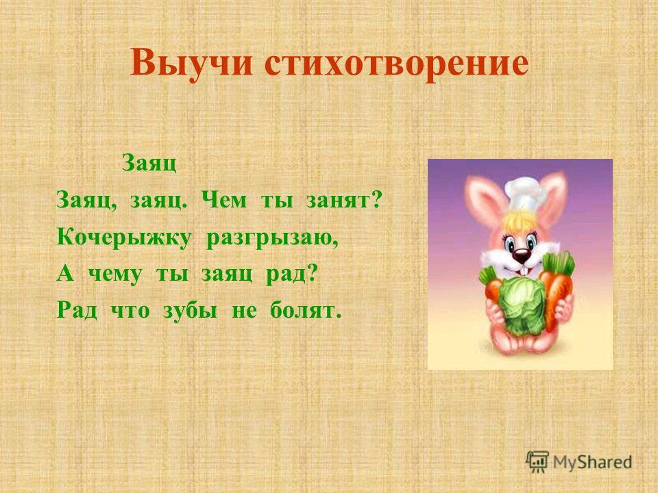 Выучи стихотворение Заяц Заяц, заяц. Чем ты занят? Кочерыжку разгрызаю, А чему ты заяц рад? Рад что зубы не болят.