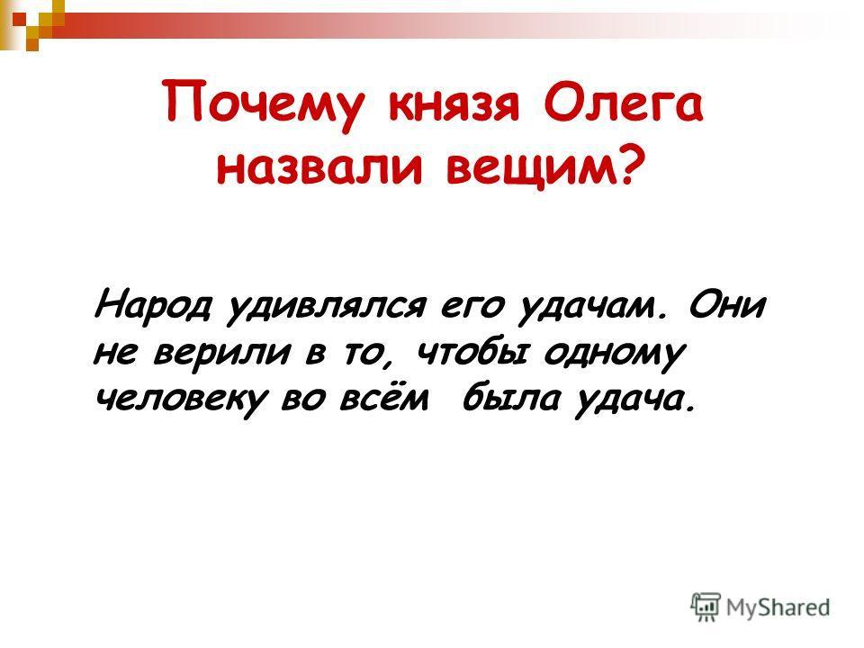 Почему князя Олега назвали вещим? Народ удивлялся его удачам. Они не верили в то, чтобы одному человеку во всём была удача.