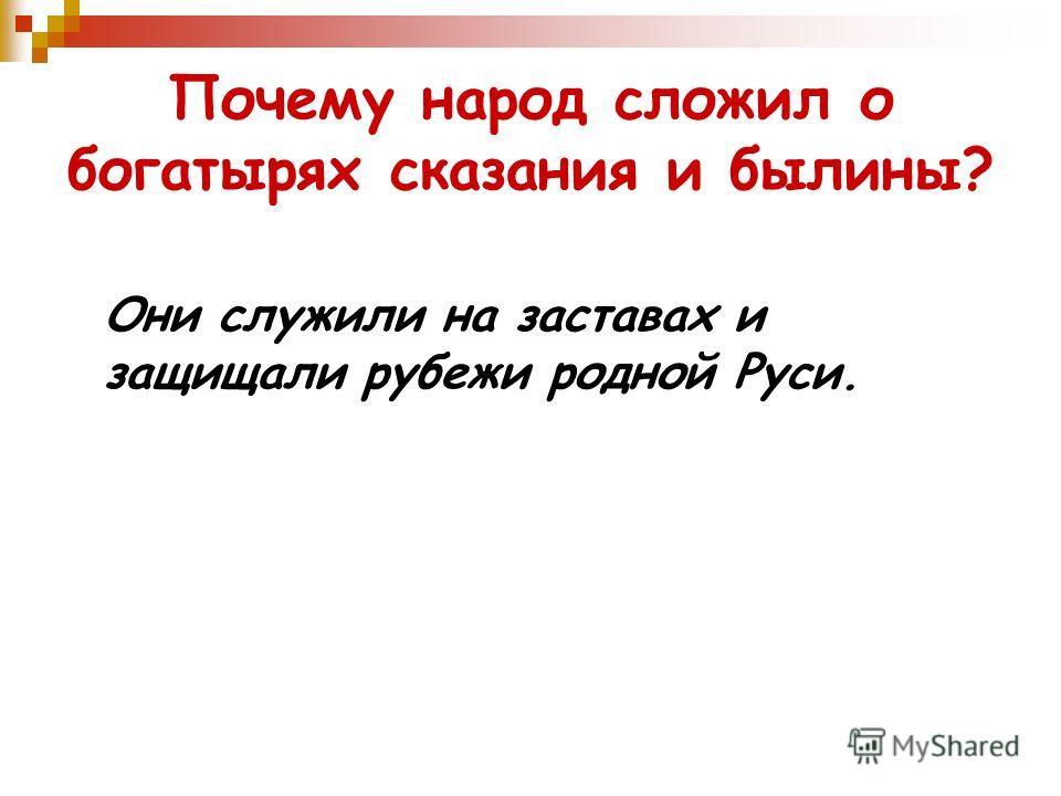 Почему народ сложил о богатырях сказания и былины? Они служили на заставах и защищали рубежи родной Руси.