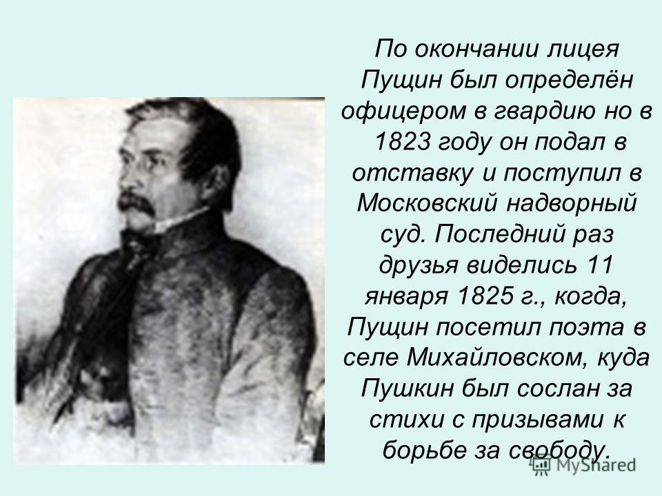 По окончании лицея Пущин был определён офицером в гвардию но в 1823 году он подал в отставку и поступил в Московский надворный суд. Последний раз друзья виделись 11 января 1825 г., когда, Пущин посетил поэта в селе Михайловском, куда Пушкин был сосла