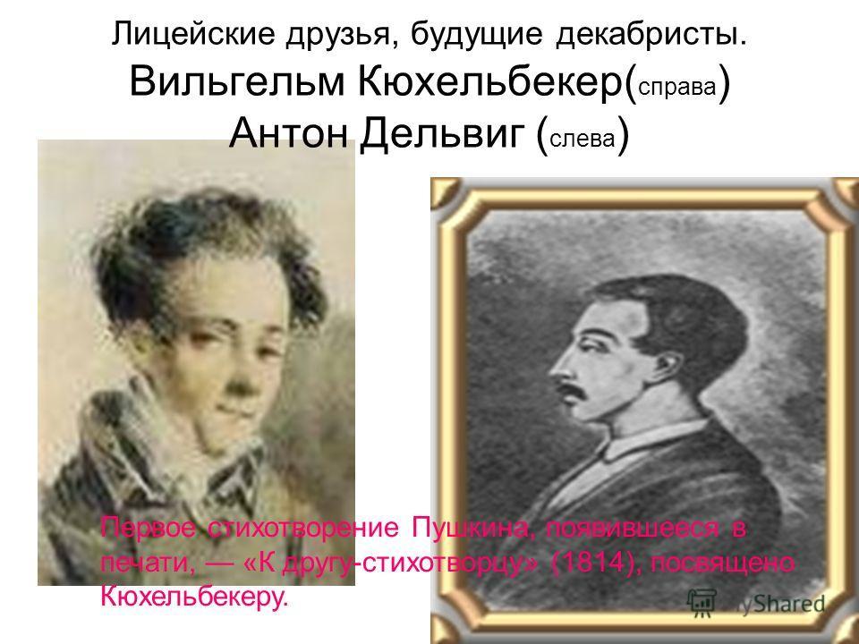 Лицейские друзья, будущие декабристы. Вильгельм Кюхельбекер( справа ) Антон Дельвиг ( слева ) Первое стихотворение Пушкина, появившееся в печати, «К другу-стихотворцу» (1814), посвящено Кюхельбекеру.