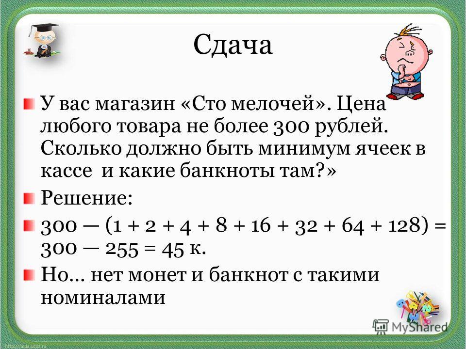 Сдача У вас магазин «Сто мелочей». Цена любого товара не более 300 рублей. Сколько должно быть минимум ячеек в кассе и какие банкноты там?» Решение: 300 (1 + 2 + 4 + 8 + 16 + 32 + 64 + 128) = 300 255 = 45 к. Но… нет монет и банкнот с такими номиналам