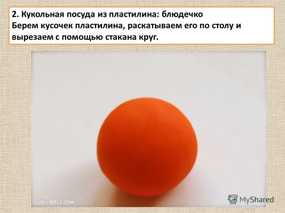 2. Кукольная посуда из пластилина: блюдечко Берем кусочек пластилина, раскатываем его по столу и вырезаем с помощью стакана круг.