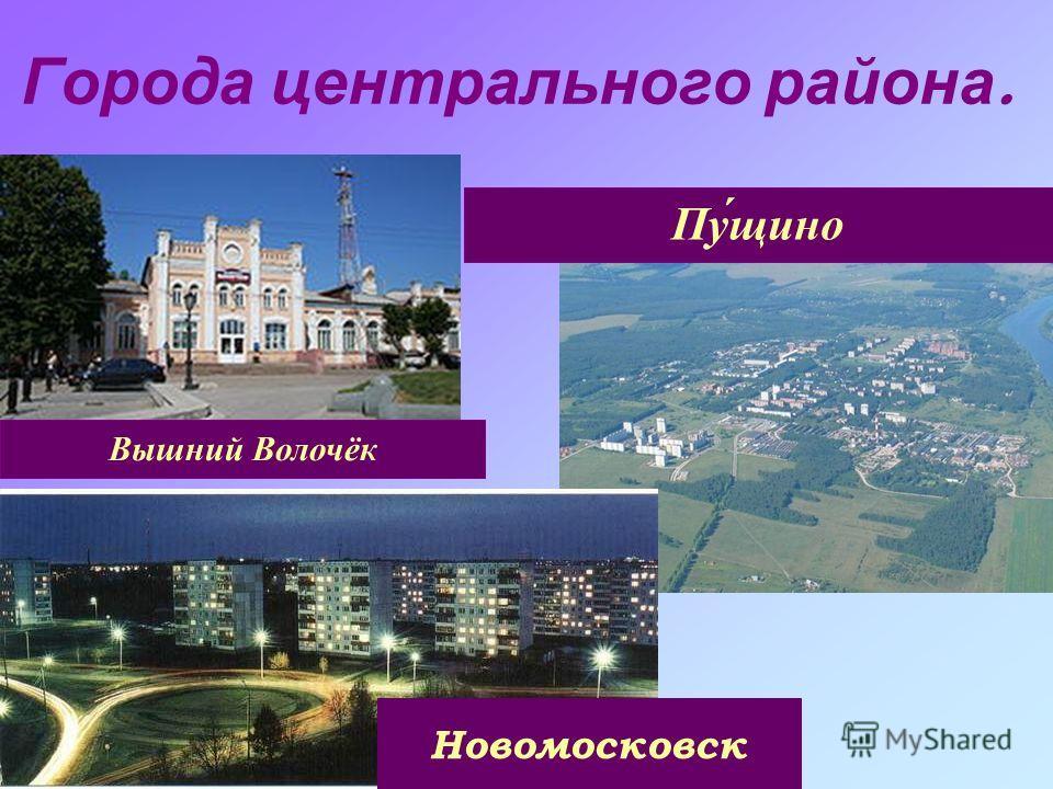 Города центрального района. Вышний Волочёк Новомосковск Пу́щино