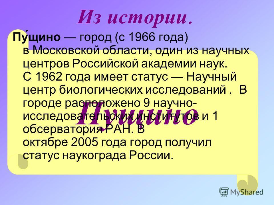 Пущино Из истории. Пу́щино город (с 1966 года) в Московской области, один из научных центров Российской академии наук. С 1962 года имеет статус Научный центр биологических исследований. В городе расположено 9 научно- исследовательских институтов и 1