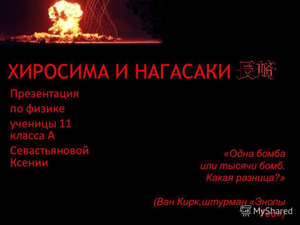 ХИРОСИМА И НАГАСАКИ Презентация по физике ученицы 11 класса А Севастьяновой Ксении «Одна бомба или тысячи бомб. Какая разница?» (Ван Кирк,штурман «Энолы Гей»)