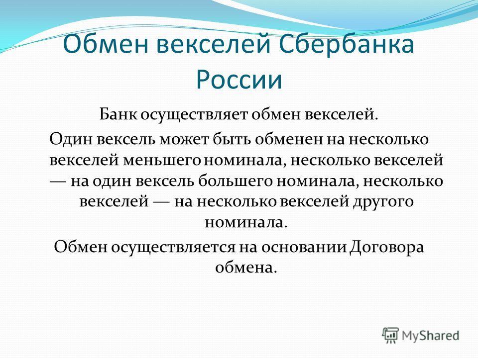 Обмен векселей Сбербанка России Банк осуществляет обмен векселей. Один вексель может быть обменен на несколько векселей меньшего номинала, несколько векселей на один вексель большего номинала, несколько векселей на несколько векселей другого номинала