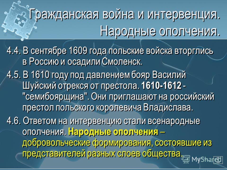 Гражданская война и интервенция. Народные ополчения. 4.4. В сентябре 1609 года польские войска вторглись в Россию и осадили Смоленск. 4.5. В 1610 году под давлением бояр Василий Шуйский отрекся от престола. 1610-1612 -