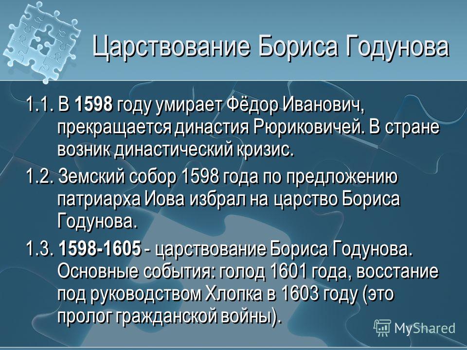 Царствование Бориса Годунова 1.1. В 1598 году умирает Фёдор Иванович, прекращается династия Рюриковичей. В стране возник династический кризис. 1.2. Земский собор 1598 года по предложению патриарха Иова избрал на царство Бориса Годунова. 1.3. 1598-160
