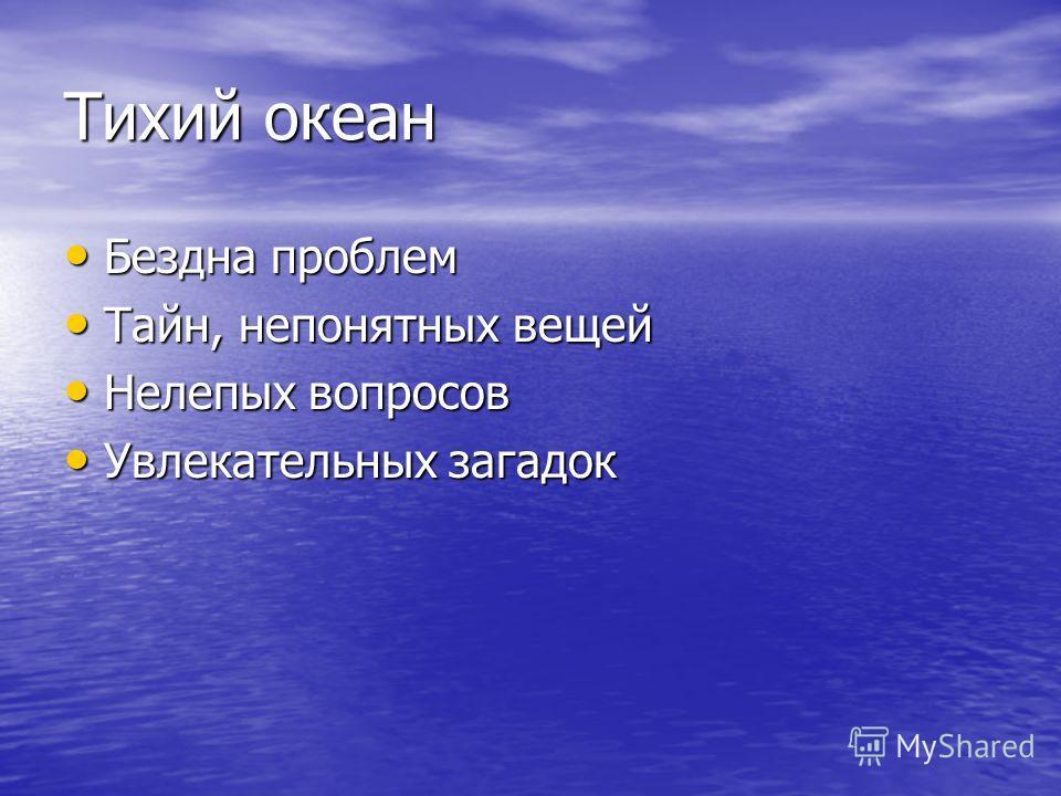 Тихий океан Бездна проблем Бездна проблем Тайн, непонятных вещей Тайн, непонятных вещей Нелепых вопросов Нелепых вопросов Увлекательных загадок Увлекательных загадок