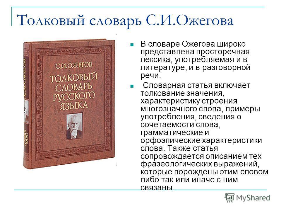 Толковый словарь С.И.Ожегова В словаре Ожегова широко представлена просторечная лексика, употребляемая и в литературе, и в разговорной речи. Словарная статья включает толкование значения, характеристику строения многозначного слова, примеры употребле