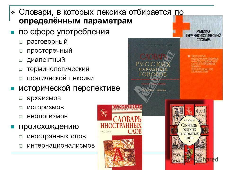 Словари, в которых лексика отбирается по определённым параметрам по сфере употребления разговорный просторечный диалектный терминологический поэтической лексики исторической перспективе архаизмов историзмов неологизмов происхождению иностранных слов