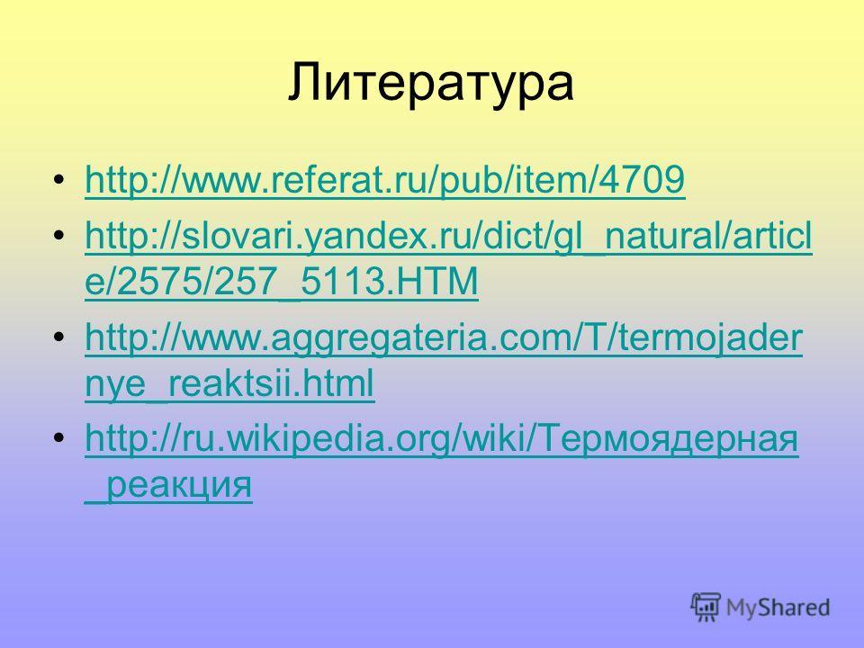 Литература http://www.referat.ru/pub/item/4709 http://slovari.yandex.ru/dict/gl_natural/articl e/2575/257_5113.HTMhttp://slovari.yandex.ru/dict/gl_natural/articl e/2575/257_5113.HTM http://www.aggregateria.com/T/termojader nye_reaktsii.htmlhttp://www