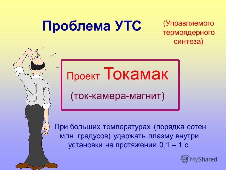 (Управляемого термоядерного синтеза) Проект Токамак (ток-камера-магнит) При больших температурах (порядка сотен млн. градусов) удержать плазму внутри установки на протяжении 0,1 – 1 с. Проблема УТС