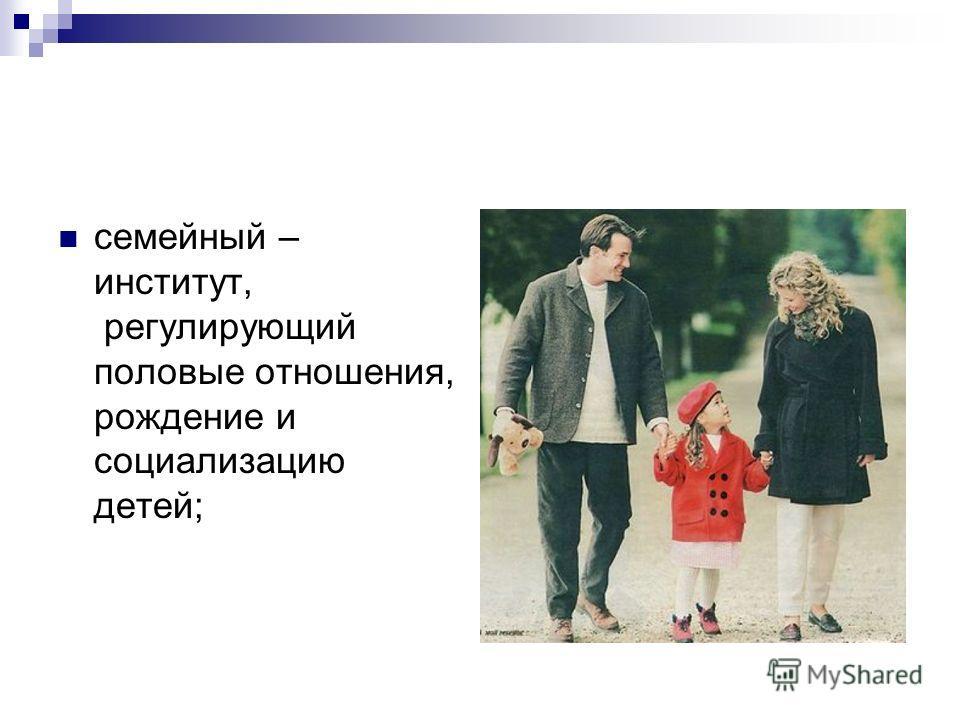 семейный – институт, регулирующий половые отношения, рождение и социализацию детей;