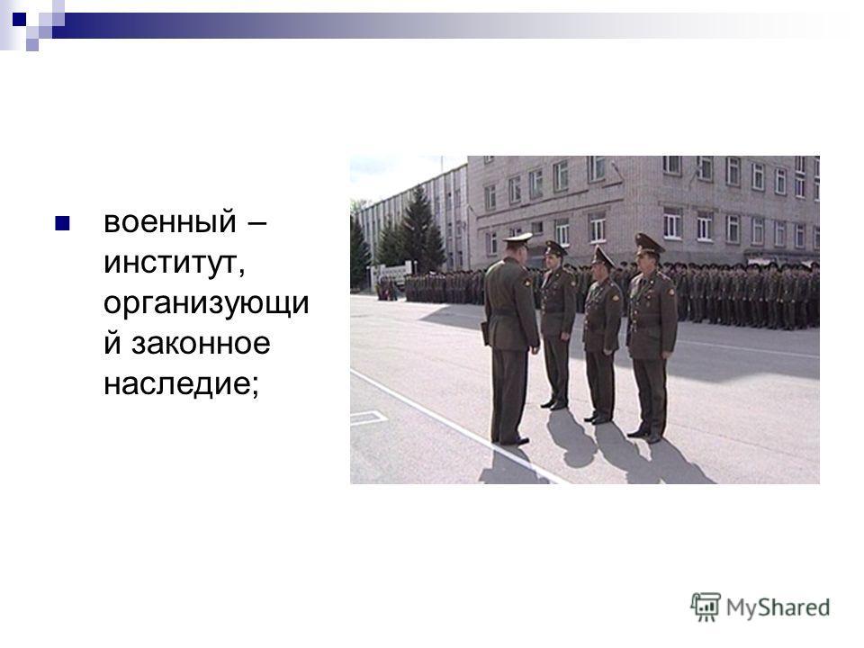 военный – институт, организующи й законное наследие;