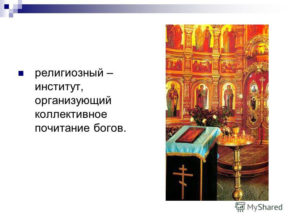 религиозный – институт, организующий коллективное почитание богов.