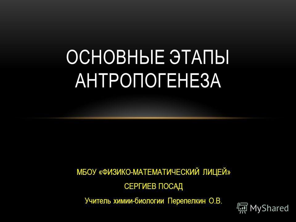 МБОУ «ФИЗИКО-МАТЕМАТИЧЕСКИЙ ЛИЦЕЙ» СЕРГИЕВ ПОСАД Учитель химии-биологии Перепелкин О.В. ОСНОВНЫЕ ЭТАПЫ АНТРОПОГЕНЕЗА