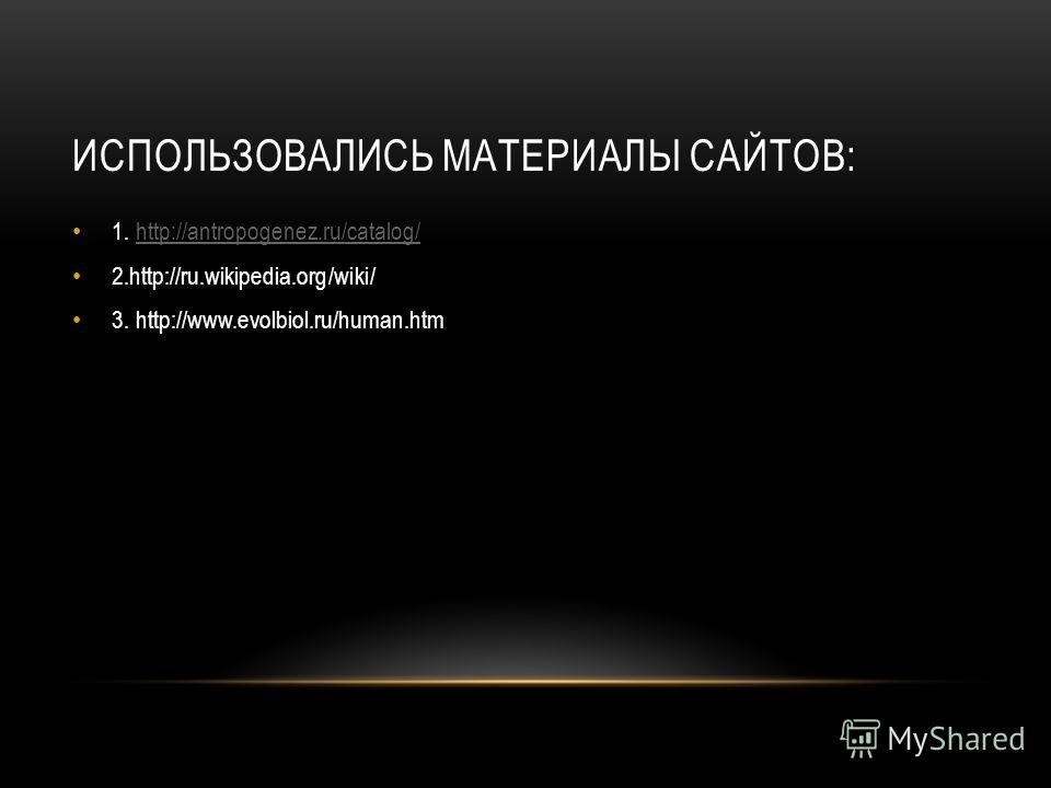 ИСПОЛЬЗОВАЛИСЬ МАТЕРИАЛЫ САЙТОВ: 1. http://antropogenez.ru/catalog/http://antropogenez.ru/catalog/ 2.http://ru.wikipedia.org/wiki/ 3. http://www.evolbiol.ru/human.htm