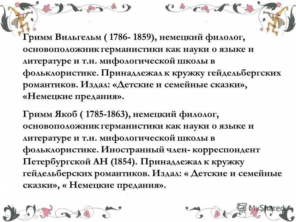 Гримм Вильгельм ( 1786- 1859), немецкий филолог, основоположник германистики как науки о языке и литературе и т.н. мифологической школы в фольклористике. Принадлежал к кружку гейдельбергских романтиков. Издал: «Детские и семейные сказки», «Немецкие п