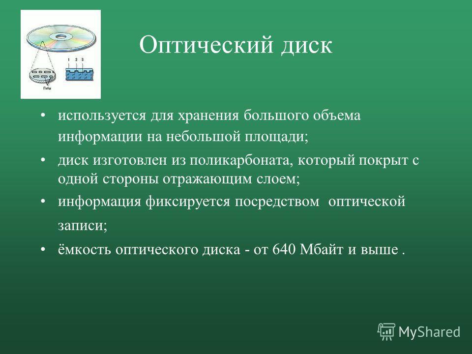 Оптический диск используется для хранения большого объема информации на небольшой площади; диск изготовлен из поликарбоната, который покрыт с одной стороны отражающим слоем; информация фиксируется посредством оптической записи; ёмкость оптического ди
