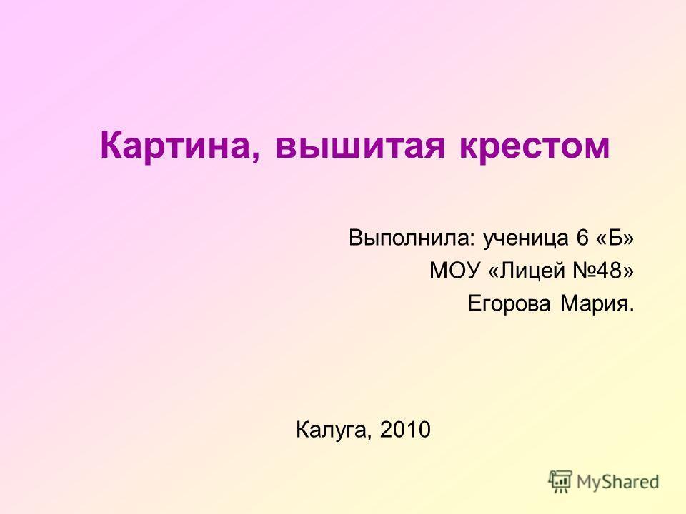 Картина, вышитая крестом Выполнила: ученица 6 «Б» МОУ «Лицей 48» Егорова Мария. Калуга, 2010