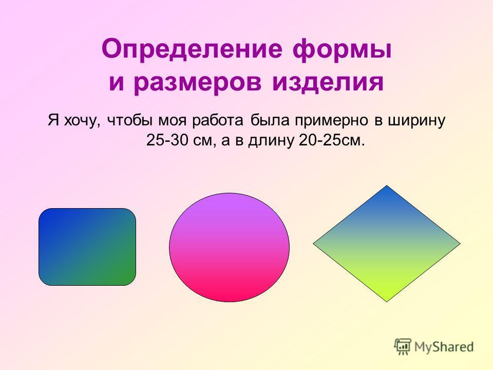 Определение формы и размеров изделия Я хочу, чтобы моя работа была примерно в ширину 25-30 см, а в длину 20-25см.