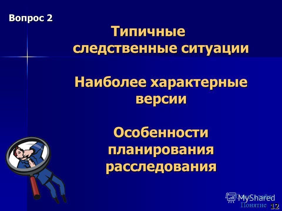 Типичные следственные ситуации Наиболее характерные версии Особенности планирования расследования След. слайд: Понятие След. слайд: Понятие 12 Вопрос 2