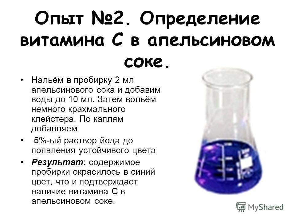 Опыт 2. Определение витамина С в апельсиновом соке. Нальём в пробирку 2 мл апельсинового сока и добавим воды до 10 мл. Затем вольём немного крахмального клейстера. По каплям добавляем 5%-ый раствор йода до появления устойчивого цвета Результат: содер