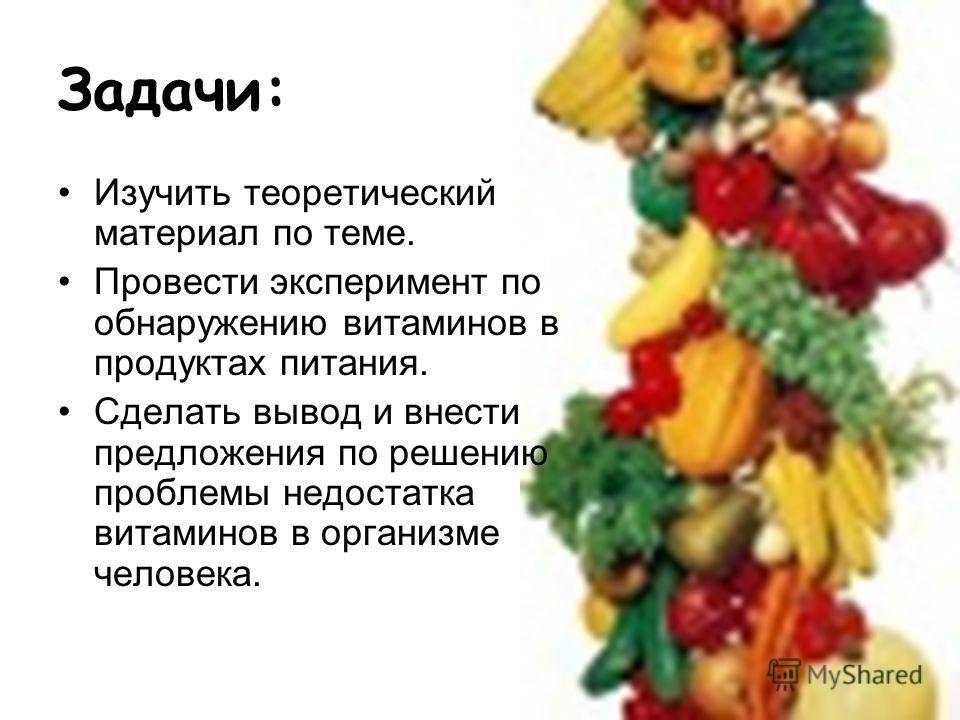Задачи: Изучить теоретический материал по теме. Провести эксперимент по обнаружению витаминов в продуктах питания. Сделать вывод и внести предложения по решению проблемы недостатка витаминов в организме человека.