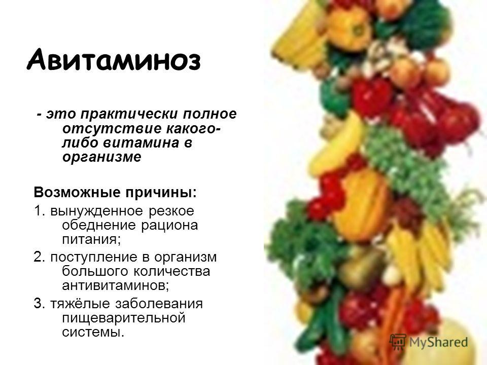 Авитаминоз - это практически полное отсутствие какого- либо витамина в организме Возможные причины: 1. вынужденное резкое обеднение рациона питания; 2. поступление в организм большого количества антивитаминов; 3. тяжёлые заболевания пищеварительной с
