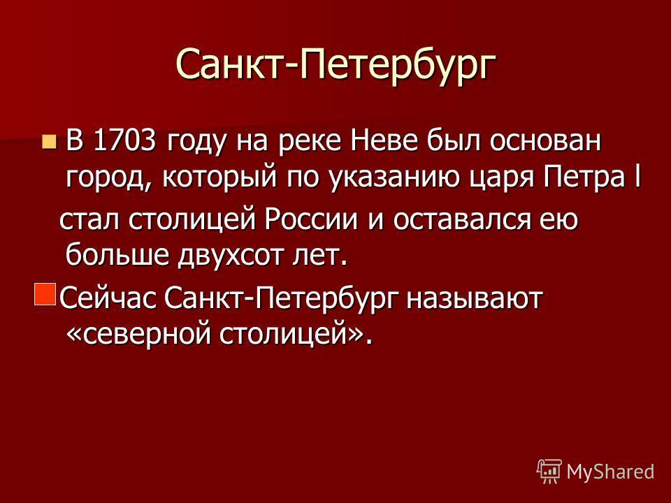 Санкт-Петербург В 1703 году на реке Неве был основан город, который по указанию царя Петра l В 1703 году на реке Неве был основан город, который по указанию царя Петра l стал столицей России и оставался ею больше двухсот лет. стал столицей России и о