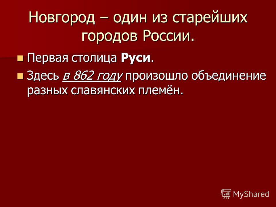 Новгород – один из старейших городов России. Первая столица Руси. Первая столица Руси. Здесь в 862 году произошло объединение разных славянских племён. Здесь в 862 году произошло объединение разных славянских племён.