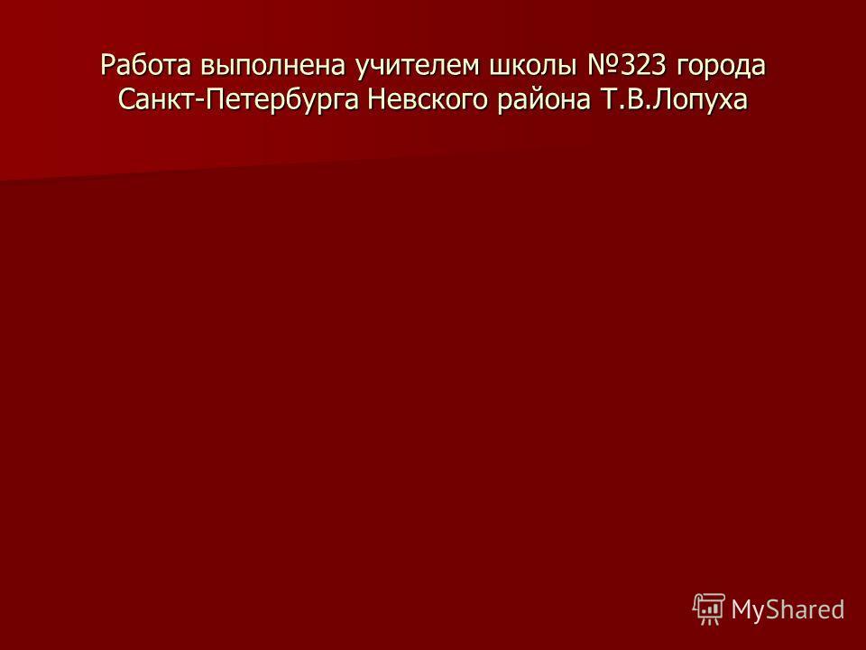 Работа выполнена учителем школы 323 города Санкт-Петербурга Невского района Т.В.Лопуха