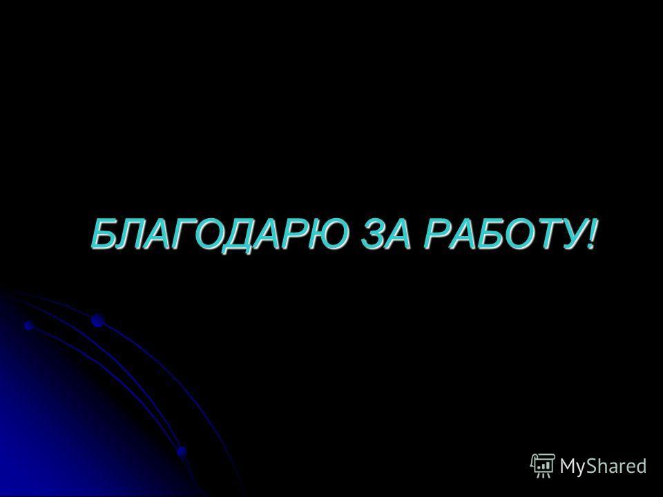 БЛАГОДАРЮ ЗА РАБОТУ!