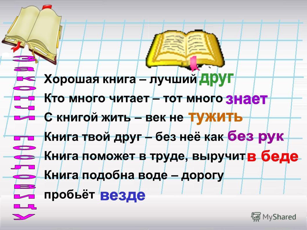 Хорошая книга – лучший Кто много читает – тот много С книгой жить – век не Книга твой друг – без неё как Книга поможет в труде, выручит Книга подобна воде – дорогу пробьёт