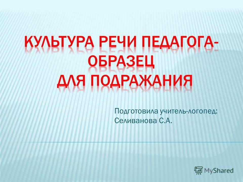 Подготовила учитель-логопед: Селиванова С.А.