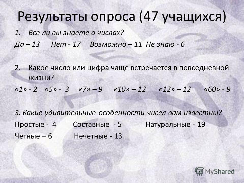 Результаты опроса (47 учащихся) 1.Все ли вы знаете о числах? Да – 13 Нет - 17 Возможно – 11 Не знаю - 6 2.Какое число или цифра чаще встречается в повседневной жизни? «1» - 2 «5» - 3 «7» – 9 «10» – 12 «12» – 12 «60» - 9 3. Какие удивительные особенно