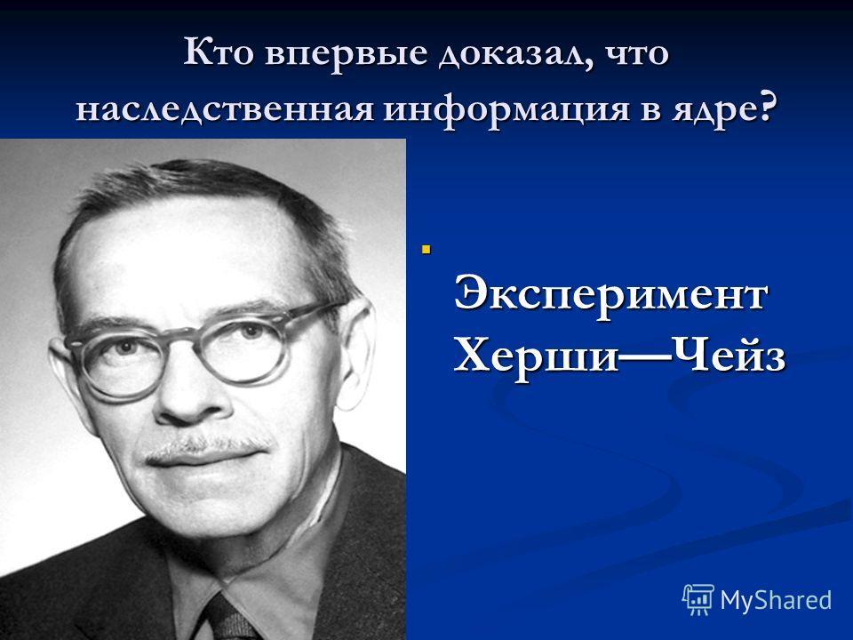 Кто впервые доказал, что наследственная информация в ядре ? Эксперимент ХершиЧейз Эксперимент ХершиЧейз