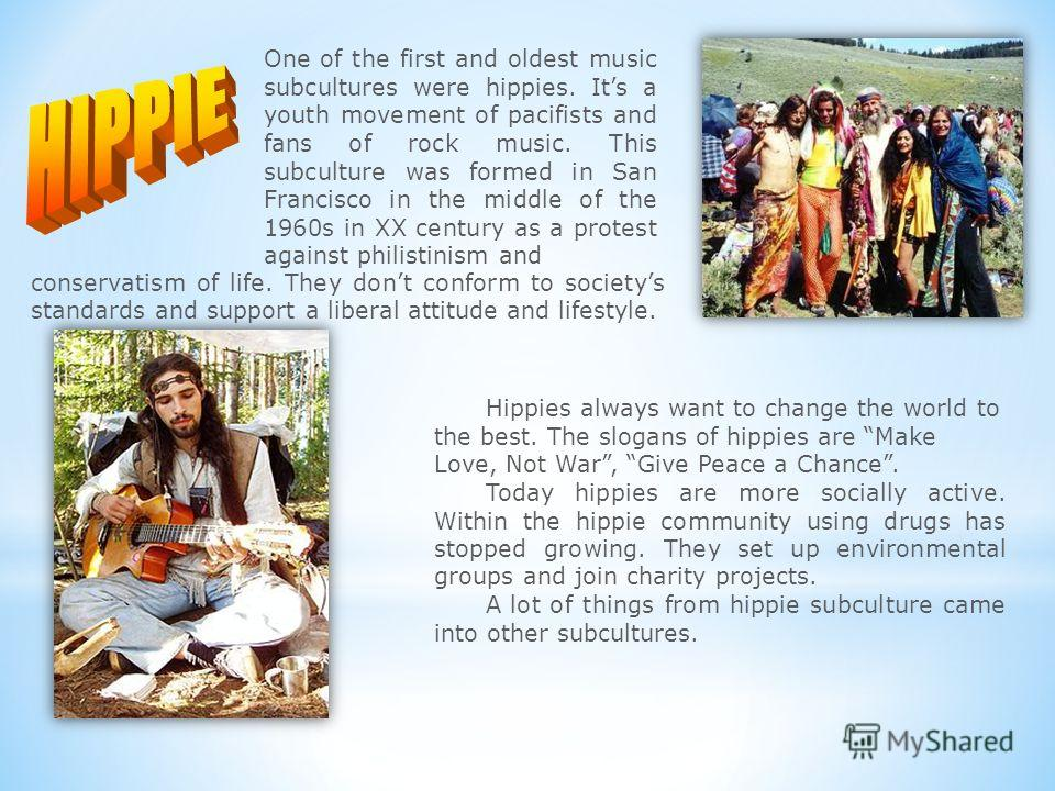 Hippies always want to change the world to the best. The slogans of hippies are Make Love, Not War, Give Peace a Chance. Today hippies are more socially active. Within the hippie community using drugs has stopped growing. They set up environmental gr