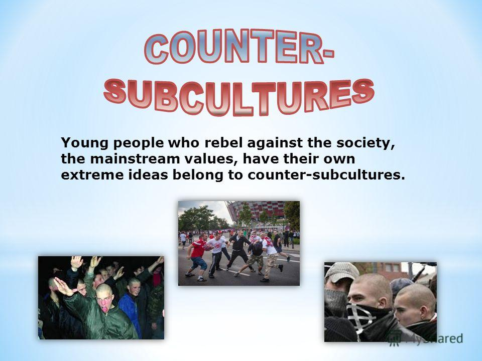 Young people who rebel against the society, the mainstream values, have their own extreme ideas belong to counter-subcultures.
