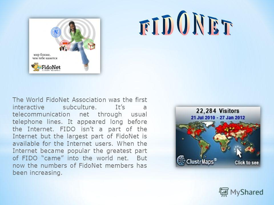 The World FidoNet Association was the first interactive subculture. Its a telecommunication net through usual telephone lines. It appeared long before the Internet. FIDO isnt a part of the Internet but the largest part of FidoNet is available for the