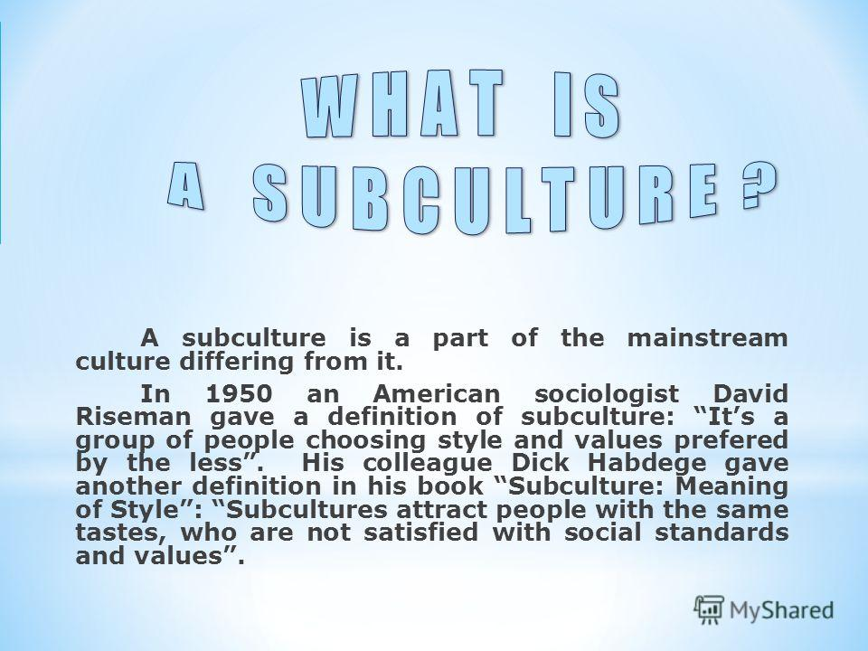 A subculture is a part of the mainstream culture differing from it. In 1950 an American sociologist David Riseman gave a definition of subculture: Its a group of people choosing style and values prefered by the less. His colleague Dick Habdege gave a