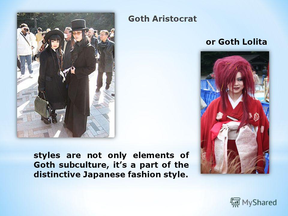 Goth Aristocrat or Goth Lolita styles are not only elements of Goth subculture, its a part of the distinctive Japanese fashion style.