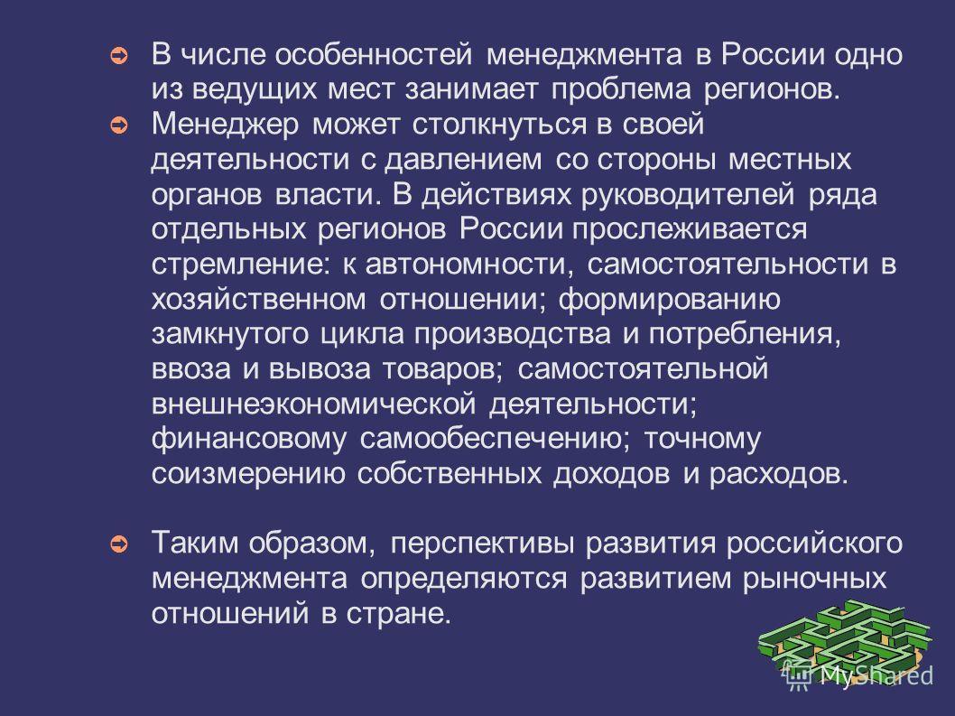 В числе особенностей менеджмента в России одно из ведущих мест занимает проблема регионов. Менеджер может столкнуться в своей деятельности с давлением со стороны местных органов власти. В действиях руководителей ряда отдельных регионов России прослеж